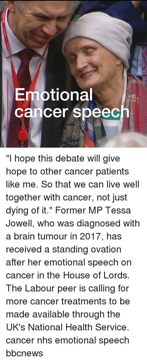 """Memes, Brain, and Cancer: Emotional  cancer speec """"I hope this debate will give hope to other cancer patients like me. So that we can live well together with cancer, not just dying of it."""" Former MP Tessa Jowell, who was diagnosed with a brain tumour in 2017, has received a standing ovation after her emotional speech on cancer in the House of Lords. The Labour peer is calling for more cancer treatments to be made available through the UK's National Health Service. cancer nhs emotional speech bbcnews"""