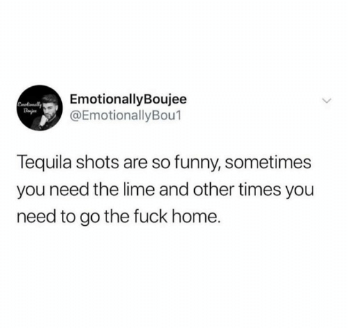 lime: EmotionallyBoujee  @EmotionallyBou1  Emotionally  Bajes  Tequila shots are so funny, sometimes  you need the lime and other times you  need to go the fuck home.