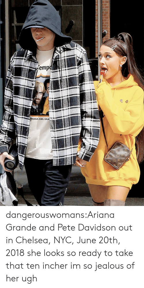 pete davidson: emp  OEL GRA dangerouswomans:Ariana Grande and Pete Davidson out in Chelsea, NYC, June 20th, 2018 she looks so ready to take that ten incher im so jealous of her ugh