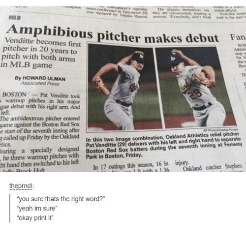 "Dank, Friday, and Mlb: empeon news themselves say  match ofNecul.  was replaced in Vancouver, Me they are concerned, truwing  by T  Haenni, process. ""Everybody, don't freak used in the men's  MLB  Venditte pitcher makes debut Fan  becomes first  pitcher in 20 years to  pitch with both arms  for W  in MLB game  By HOWARD ULMAN  Associated Press  BOSTON Pat Venditte took  s warmup pitches in his major  gue debut with his right am. And  left.  The ambidextrous pitcher entered  game against the Boston Red Sox  e start of the seventh inning after  relief pitcher  called up Friday by the Oakland  combination, Oakland Athletics to separate  In this two image right hand earing a specially designed  Boston Red Sox delivers with his seventh Fenway  batters during the inning at he threw pitches with Park in Boston, Friday,  ht hand then switched to his left  In 17 outings this season, 16 in injury.  Stephen  n a 1.36 Oakland catcher theprnd  ""you sure thats the right word?  ""yeah im sure  okay print it"""