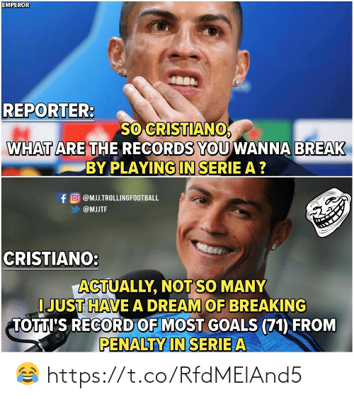 serie a: EMPEROR  REPORTER:  SO CRISTIANO  WHAT ARE THE RECORDS YOU WANNA BREAK  BY PLAYING IN SERIE A ?  f O @MJJ.TROLLINGFOOTBALL  @MJJTF  CRISTIANO:  ACTUALLY, NOT SO MANY  I JUST HAVE A DREAM OF BREAKING  TOTTI'S RECORD OF MOST GOALS (71) FROM  PENALTY IN SERIE A 😂 https://t.co/RfdMElAnd5