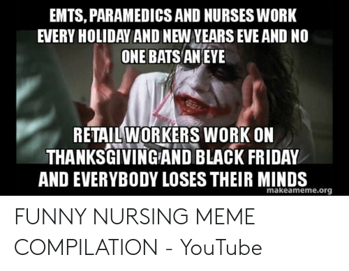 Funny Nurse Memes: EMTS, PARAMEDICS AND NURSES WORK  EVERY HOLIDAY AND NEW YEARS EVE AND NO  ONE BATS ANEYE  RETAIL WORKERS WORK ON  THANKSGIVINGAND BLACK FRIDAY  AND EVERYBODY LOSES THEIR MINDS  makeameme.org FUNNY NURSING MEME COMPILATION - YouTube