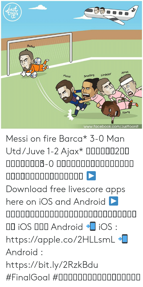 Android, Apple, and Facebook: en  Dedea  Jones  Messi  Smalling Lindelof  Young  www.facebook.com/Justtoonit Messi on fire Barca* 3-0 Man Utd / Juve 1-2 Ajax* เมสซี่ยิง2ลูก บาซ่าอัดผี3-0 ผีกอดคอม้าลายตกรอบ คืนนี้กลายเป็นเดเคอุส  ▶ Download free livescore apps here on iOS and Android ▶ ดาวน์โหลดแอพผลบอลฟรีได้แล้ววันนี้ ทั้ง iOS และ Android 📲 iOS : https://apple.co/2HLLsmL 📲 Android : https://bit.ly/2RzkBdu #FinalGoal #ผลบอลสดครบทุกแมตช์