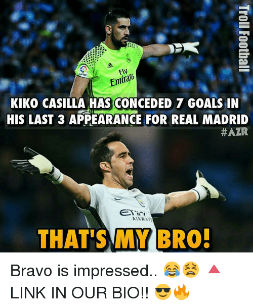 kiko: EN  KIKO CASILLA HAS CONCEDED 7 GOALS IN  HIS LAST 3 APPEARANCE FOR REAL MADRID  #AZR  I  THAT'S MY BRO! Bravo is impressed.. 😂😫 🔺LINK IN OUR BIO!! 😎🔥