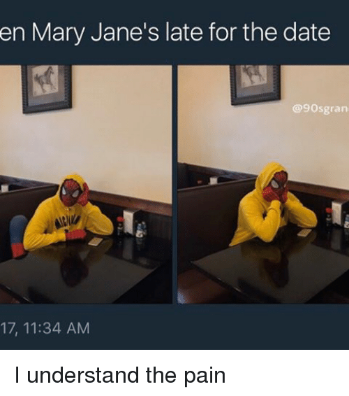 mary janes: en Mary Jane's late for the date  @9Osgran  17, 11:34 AM I understand the pain