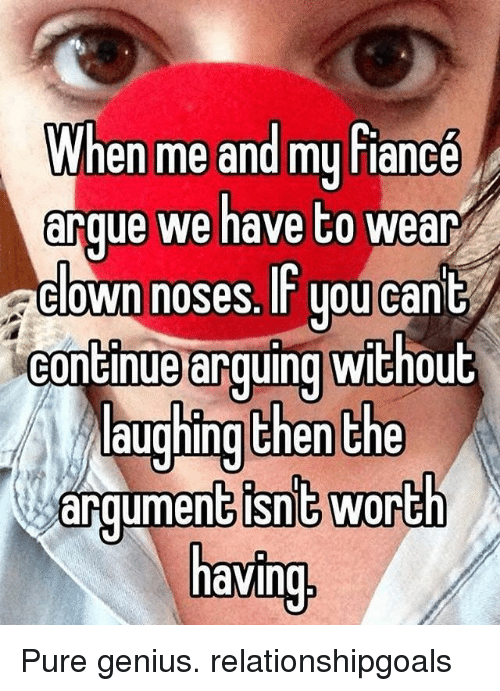 Memes, Fiance, and Genius: en me and my fiance  arque we have to wear  clown noses. IF uoucant  continue arquing without  Laughing then the  aroumentisnt worth  avin Pure genius. relationshipgoals