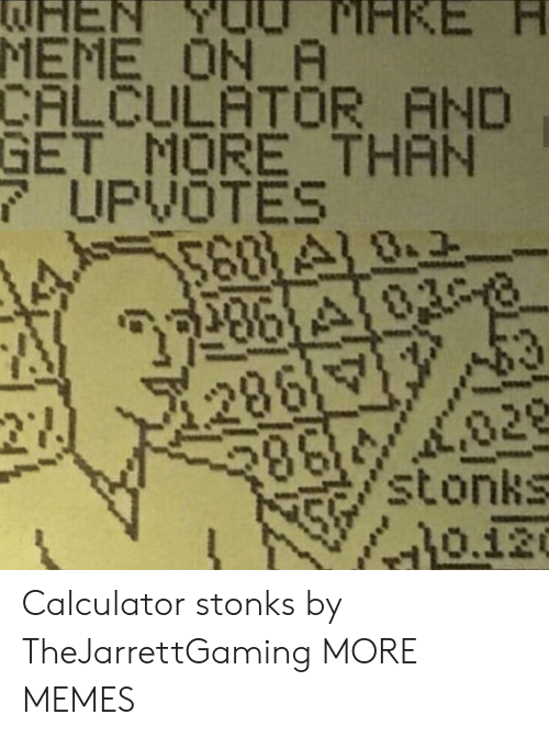 Calculator: EN  MEME ON A  CALCULATOR AND  GET MORE THAN  7UPVOTES  568 A18.2  28610308  PIHKE  286  27  028  stonks  0.120  తక్మాి Calculator stonks by TheJarrettGaming MORE MEMES