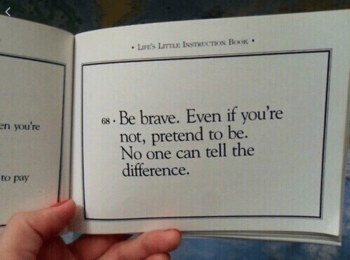 Brave, Can, and One: en you're  . Be brave. Even if you're  not, pretend to be  No one can tell the  difference  to pay