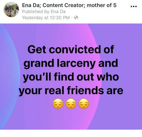 Convicted: Ena Da; Content Creator; mother of 5...  Published by Ena Da  Yesterday at 12:30 PM  Get convicted of  grand larceny and  you'll find out who  your real friends are