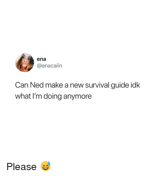 Make A, Can, and Survival: ena  @enacaiin  Can Ned make a new survival guide idk  what I'm doing anymore Please 😅