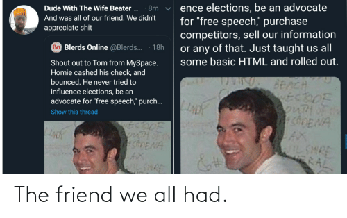 "Speech: ence elections, be an advocate  for ""free speech,"" purchase  competitors, sell our information  or any of that. Just taught us all  some basic HTML and rolled out.  Dude With The Wife Beater ..  · 8m  And was all of our friend. We didn't  appreciate shit  Bo Blerds Online @Blerds.  18h  Shout out to Tom from MySpace.  Homie cashed his check, and  bounced. He never tried to  BEACH  ECDOF  3onTHOF  SDENA  influence elections, be an  advocate for ""free speech,"" purch..  Show this thread  SonTH  shENA  AX  IL SHRE  WILSHRE  RAL The friend we all had."