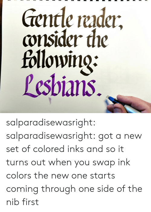 coming-through: encle rudci  consider the  followino:  Pesbians salparadisewasright:  salparadisewasright: got a new set of colored inks and so it turns out when you swap ink colors the new one starts coming through one side of the nib first