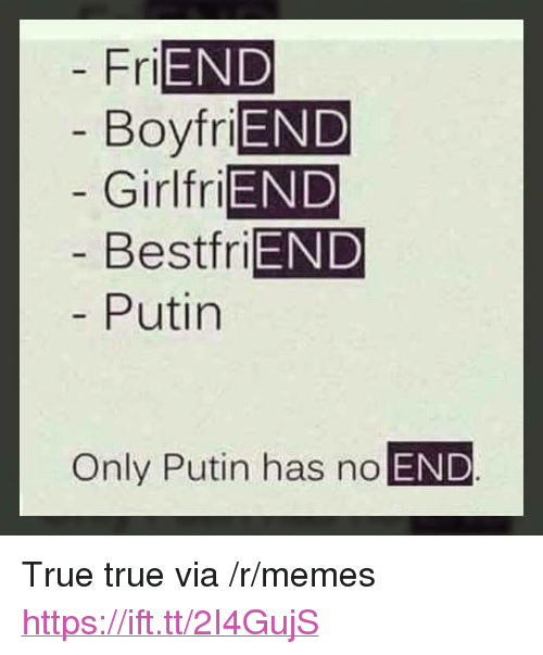 "Memes, True, and Putin: END  Boyfri  Girlfri  Bestfri  Putin  Fri  END  END  END  Only Putin has no END <p>True true via /r/memes <a href=""https://ift.tt/2I4GujS"">https://ift.tt/2I4GujS</a></p>"