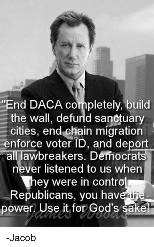 "Memes, Power, and Never: ""End DACA completely, build  the wall, defurld sanctuary  cities, end chain migration  enforce voter ID, and deport  all awbreakers. Democrats  never listened to us when  ey were in contro  Republicans, you have ine  power Use it for God's sake -Jacob"
