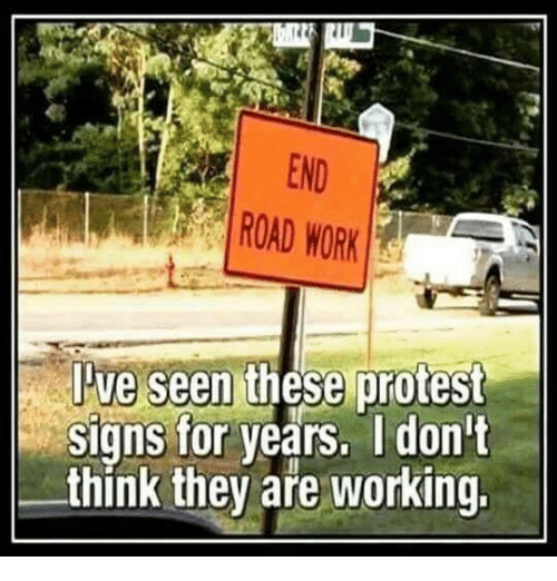 Dank, Protest, and Work: END  ROAD WORK  Jve  seen these protest  Signs for years. Idon't  think they aře working.
