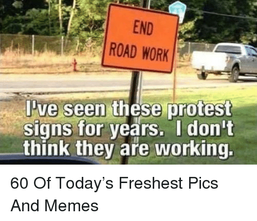 Memes, Protest, and Work: END  ROAD WORK  ve seen these protest  signs for years. I don't  think they are working. 60 Of Today's Freshest Pics And Memes