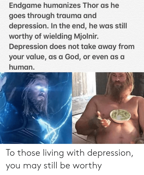 God, Depression, and Thor: Endgame humanizes Thor as he  goes through trauma and  depression. In the end, he was still  worthy of wielding Mjolnir.  Depression does not take away from  your value, as a God, or even as a  human. To those living with depression, you may still be worthy