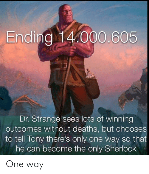 Sherlock: Ending 14.000.605  Dr. Strange sees lots of winning  outcomes without deaths, but chooses  to tell Tony there's only one way so that  he can become the only Sherlock One way