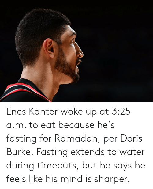 Extends: Enes Kanter woke up at 3:25 a.m. to eat because he's fasting for Ramadan, per Doris Burke.  Fasting extends to water during timeouts, but he says he feels like his mind is sharper.