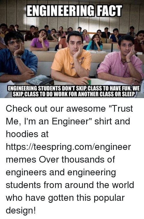 """skipping class: ENGINEERING FACT  ENGINEERING STUDENTS DONT SKIP CLASS TO HAVE FUN WE  SKIP CLASS TO DO WORK FOR ANOTHER CLASS ORSLEEP Check out our awesome """"Trust Me, I'm an Engineer"""" shirt and hoodies at https://teespring.com/engineermemes  Over thousands of engineers and engineering students from around the world who have gotten this popular design!"""