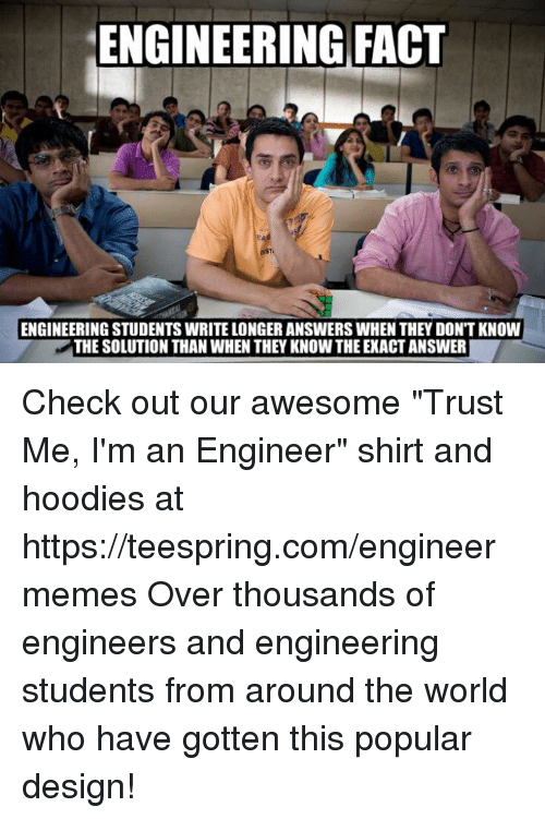 """Engineering Student: ENGINEERING FACT  ENGINEERING STUDENTS WRITELONGER ANSWERSWHEN THEY DONTKNOW  THE SOLUTION THAN WHEN THEY KNOW THE EXACT ANSWER Check out our awesome """"Trust Me, I'm an Engineer"""" shirt and hoodies at https://teespring.com/engineermemes  Over thousands of engineers and engineering students from around the world who have gotten this popular design!"""