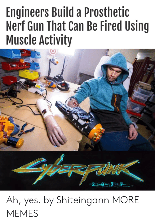 Dank, Memes, and Target: Engineers Build a Prosthetic  Nerf Gun That Can Be Fired Using  Muscle Activity  arerahe Ah, yes. by Shiteingann MORE MEMES