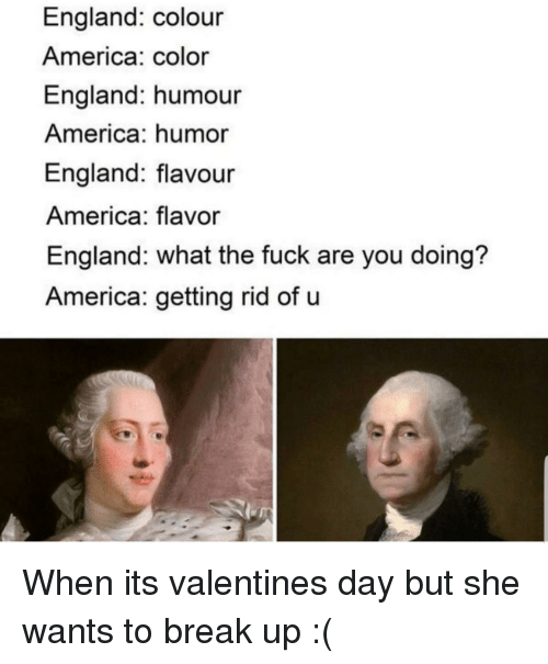 America, England, and Valentine's Day: England: colour  America: color  England: humour  America: humor  England: flavour  America: flavor  England: what the fuck are you doing?  America: getting rid of u