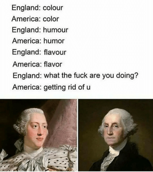 Colour: England: colour  America: color  England: humour  America: humor  England: flavour  America: flavor  England: what the fuck are you doing?  America: getting rid of u