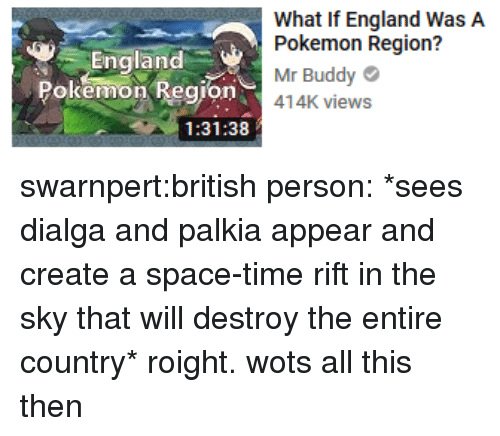 dialga: England  Pokemon Region  What If England WasA  Pokemon Region?  Mr Buddy  o414K views  1:31:38 swarnpert:british person: *sees dialga and palkia appear and create a space-time rift in the sky that will destroy the entire country* roight. wots all this then