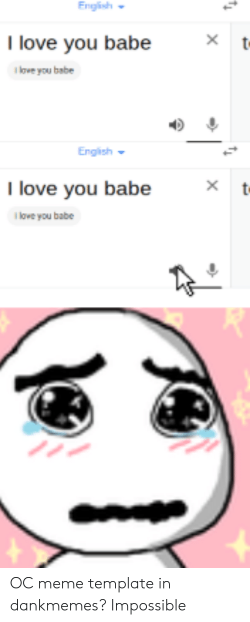 i love you babe: English  I love you babe  t  i love you babe  Engish  I love you babe  owe you babe  t  X OC meme template in dankmemes? Impossible