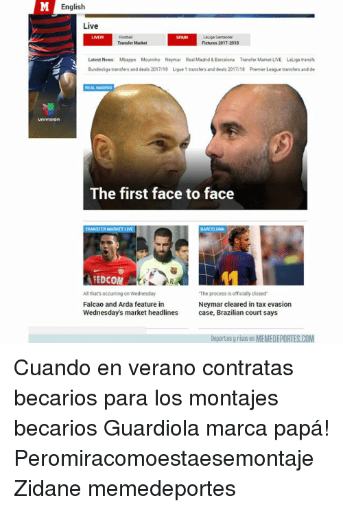 Barcelona, Memes, and News: English  Live  Foorball  Transter Market  Lelige Sentander  Fixtures 2017-2018  SPAIN  Latest News Mbappe Mourinho Neymar Real Madrid&Barcelona Transfer Market LIVE Laliga transfe  Bundesliga transfers and deals 2017/18 Ligue 1 transfers and deals 2017/18 Premier League transfers and de  REAL MADRID  UNIVISIon  The first face to face  EDCOM  All thats occurming on Wednesday  Falcao and Arda feature in  Wednesday's market headlines  The process is officially closed  Neymar cleared in tax evasion  case, Brazilian court says  Deportes y risas en MEMEDEPORTES.COM Cuando en verano contratas becarios para los montajes becarios Guardiola marca papá! Peromiracomoestaesemontaje Zidane memedeportes