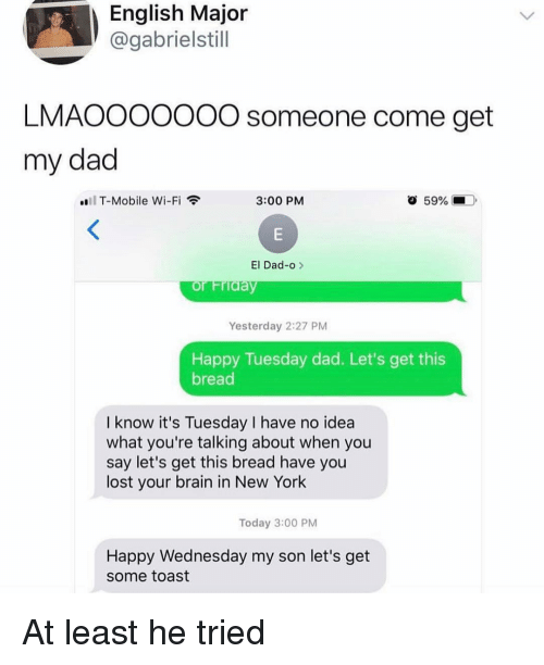 happy wednesday: English Major  @gabrielstill  LMAOOOOO0O someone come get  my dad  T-Mobile Wi-Fi  3:00 PM  59% (-  ).  El Dad-o >  Yesterday 2:27 PM  Happy Tuesday dad. Let's get this  bread  I know it's Tuesday I have no idea  what you're talking about when you  say let's get this bread have you  lost your brain in New York  Today 3:00 PM  Happy Wednesday my son let's get  some toast At least he tried