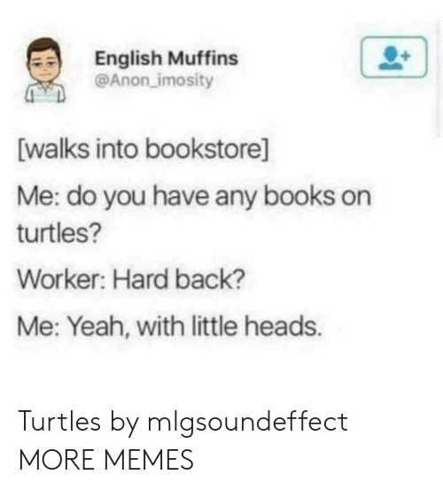 muffins: English Muffins  @Anon imosity  [walks into bookstore]  Me: do you have any books on  turtles?  Worker: Hard back?  Me: Yeah, with little heads. Turtles by mlgsoundeffect MORE MEMES