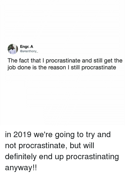 procrastinate: Engr. A  @a4anthony_  The fact that I procrastinate and still get the  job done is the reason l still procrastinate in 2019 we're going to try and not procrastinate, but will definitely end up procrastinating anyway!!