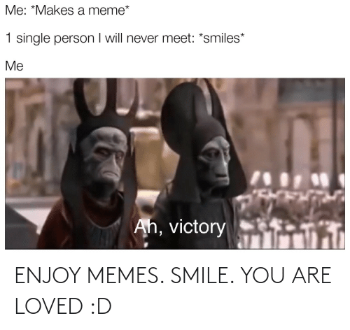 you are loved: ENJOY MEMES. SMILE. YOU ARE LOVED :D