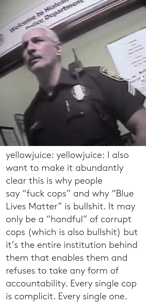 "Tumblr, Blog, and Bullshit: enlice Departmen yellowjuice: yellowjuice:  I also want to make it abundantly clear this is why people say ""fuck cops"" and why ""Blue Lives Matter"" is bullshit. It may only be a ""handful"" of corrupt cops (which is also bullshit) but it's the entire institution behind them that enables them and refuses to take any form of accountability. Every single cop is complicit. Every single one."