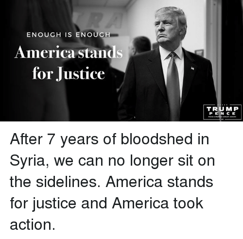 America, Justice, and Syria: ENOUGH IS ENOUGH  America stands  for Justice  TRUMP After 7 years of bloodshed in Syria, we can no longer sit on the sidelines. America stands for justice and America took action.