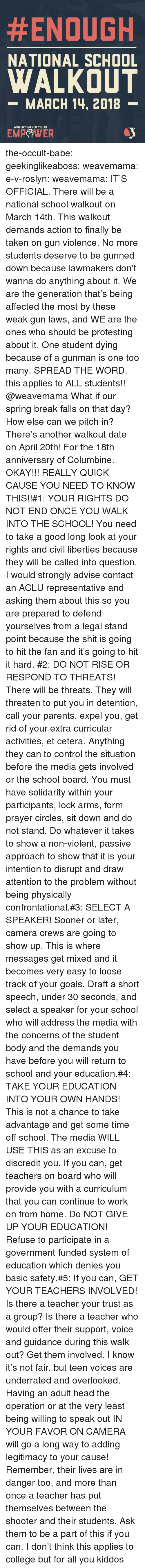 Aclu:  #ENOUGH  NATIONAL SCHOOL  WALKOUT  -MARCH 14, 2018  WOMEN'S MARCH YOUTH  EMPeWER the-occult-babe: geekinglikeaboss:  weavemama:  e-v-roslyn:   weavemama:  IT'S OFFICIAL. There will be a national school walkout on March 14th. This walkout demands action to finally be taken on gun violence. No more students deserve to be gunned down because lawmakers don't wanna do anything about it. We are the generation that's being affected the most by these weak gun laws, and WE are the ones who should be protesting about it. One student dying because of a gunman is one too many. SPREAD THE WORD, this applies to ALL students!!  @weavemama What if our spring break falls on that day? How else can we pitch in?   There's another walkout date on April 20th! For  the 18th anniversary of Columbine.   OKAY!!! REALLY QUICK CAUSE YOU NEED TO KNOW THIS!!#1: YOUR RIGHTS DO NOT END ONCE YOU WALK INTO THE SCHOOL! You need to take a good long look at your rights and civil liberties because they will be called into question. I would strongly advise contact an ACLU representative and asking them about this so you are prepared to defend yourselves from a legal stand point because the shit is going to hit the fan and it's going to hit it hard. #2: DO NOT RISE OR RESPOND TO THREATS! There will be threats. They will threaten to put you in detention, call your parents, expel you, get rid of your extra curricular activities, et cetera. Anything they can to control the situation  before the media gets involved or the school board. You must have solidarity within your participants, lock arms, form prayer circles, sit down and do not stand. Do whatever it takes to show a non-violent, passive approach to show that it is your intention to disrupt and draw attention to the problem without being physically confrontational.#3: SELECT A SPEAKER! Sooner or later, camera crews are going to show up. This is where messages get mixed and it becomes very easy to loose track of your goals. Draft a short speech, under 30 seconds, and select a speaker for your school who will address the media with the concerns of the student body and the demands you have before you will return to school and your education.#4: TAKE YOUR EDUCATION INTO YOUR OWN HANDS! This is not a chance to take advantage and get some time off school. The media WILL USE THIS as an excuse to discredit you. If you can, get teachers on board who will provide you with a curriculum that you can continue to work on from home. Do NOT GIVE UP YOUR EDUCATION! Refuse to participate in a government funded system of education which denies you basic safety.#5: If you can, GET YOUR TEACHERS INVOLVED! Is there a teacher your trust as a group? Is there a teacher who would offer their support, voice and guidance during this walk out? Get them involved. I know it's not fair, but teen voices are underrated and overlooked. Having an adult head the operation or at the very least being willing to speak out IN YOUR FAVOR ON CAMERA will go a long way to adding legitimacy to your cause! Remember, their lives are in danger too, and more than once a teacher has put themselves between the shooter and their students. Ask them to be a part of this if you can.    I don't think this applies to college but for all you kiddos