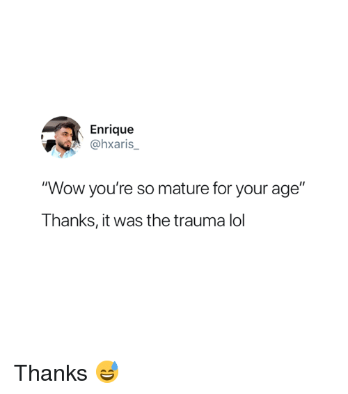 """Lol, Wow, and Trauma: Enrique  Ohxaris  """"Wow you're so mature for your age""""  Thanks, it was the trauma lol Thanks 😅"""