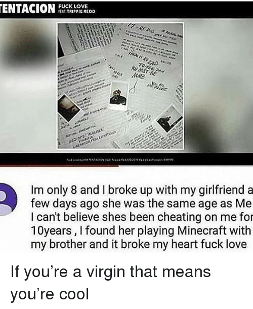 Cheating, Love, and Minecraft: ENTACIULOD  FUCK LOVE  AT TRIPPIEREOD  Im only 8 and I broke up with my girlfriend a  few days ago she was the same age as Me  I can't believe shes been cheating on me for  10years, I found her playing Minecraft with  my brother and it broke my heart fuck love If you're a virgin that means you're cool