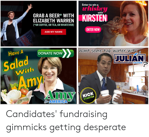 America, Beer, and Desperate: Enter to win a  uhiskey  KIRSTEN  GRAB A BEER* WITH  ELIZABETH WARREN  with  (*OR COFFEE, OR TEA, OR WHATEVER)  ENTER NOW  ADD MY NAME  Have A  Want some tap water with  DONATE NOW  JULIAN  Salad  CASTRO  With  Amy  Amy  KICK  STARTER  Sor AMERICA  IG  HARD Candidates' fundraising gimmicks getting desperate