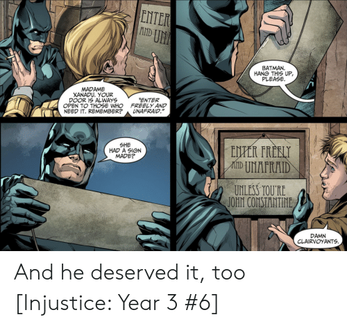 "Batman, Who, and Xanadu: ENTER  U厓  BATMAN  HANG THIS UP,  PLEASE  MADAME  XANADU. YOUR  DOOR 1S ALWAYS  OPEN TO THOSE WHO  NEED IT. REMEMBER?  ENTER  FREELY AND  UNAFRAID.""  SHE  HAD A SIGN  MADE?  UNLESS TOURE  DAMN  CLAIRVOYANTS And he deserved it, too [Injustice: Year 3 #6]"