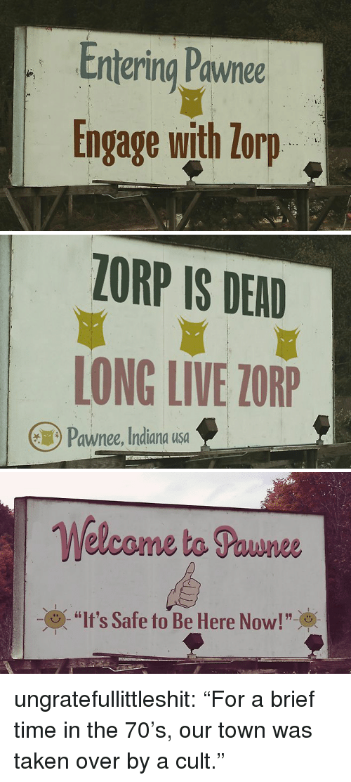 "Taken, Tumblr, and Blog: Entering Pawnee  Engage with lorp  L.   ZORP IS DEAD  LONG LIVE ZORP  Pawnee, Indiana usa   Welcome ta Pounee  (9) ""It's Safe to Be Here Now!""※ ungratefullittleshit: ""For a brief time in the 70's, our town was taken over by a cult."""