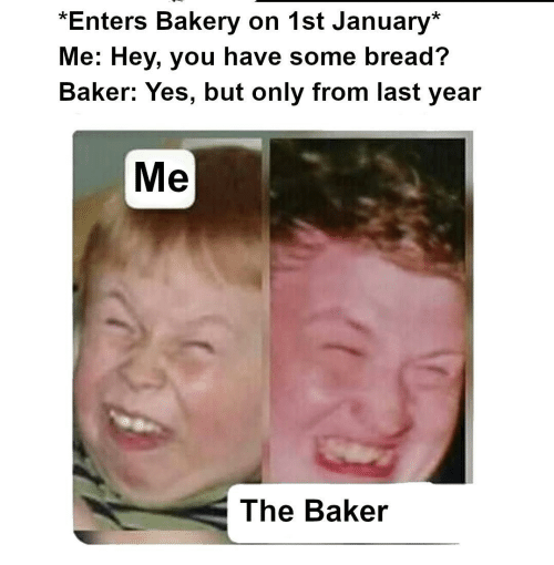 hey you: *Enters Bakery on 1st January*  Me: Hey, you have some bread?  Baker: Yes, but only from last year  Me  The Baker