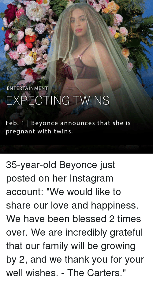 "well wishes: ENTERTAINMENT  EXPECTING TWINS  Feb. 1 Beyonce announces that she is  pregnant with twins. 35-year-old Beyonce just posted on her Instagram account: ""We would like to share our love and happiness. We have been blessed 2 times over. We are incredibly grateful that our family will be growing by 2, and we thank you for your well wishes. - The Carters."""