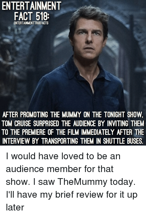 the mummy: ENTERTAINMENT  FACT 518:  ENTERTAINMENTTRUEFACTS  AFTER PROMOTING THE MUMMY ON THE TONIGHT SHOW.  TOM CRUISE SURPRISED THE AUDIENCE BY INVITING THEM  TO THE PREMIERE OF THE FILM IMMEDIATELY AFTER THE  INTERVIEW BY TRANSPORTING THEM IN SHUTTLE BUSES. I would have loved to be an audience member for that show. I saw TheMummy today. I'll have my brief review for it up later
