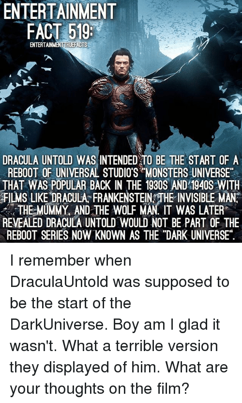"""the mummy: ENTERTAINMENT  FACT 519:  ENTERTAINMENTIRIEFACTS  DRACULA UNTOLD WAS INTENDED TO BE THE START OF A  REBOOT OF UNIVERSAL STUDIOS MONSTERS UNIVERSE""""  THAT WAS POPULAR BACK IN THE 1930S AND 1940S WITH  FILMs LIKE DRACULA FRANKENSTEINYTHE INVISIBLE MAN  THE MUMMY AND THE WOLF MAN IT WAS LATER  REVEALED DRACULA UNTOLD WOULD NOT BE PART OF THE  REBOOT SERIES NOW KNOWN AS THE """"DARK UNIVERSE"""". I remember when DraculaUntold was supposed to be the start of the DarkUniverse. Boy am I glad it wasn't. What a terrible version they displayed of him. What are your thoughts on the film?"""
