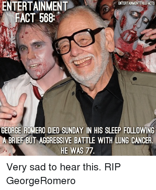 lunge: ENTERTAINMENT  FACT 568  ENTERTAINMENTTRUEFACTS  GEORGE ROMERO DIED SUNDAY IN HIS SLEEP FOLLOWING  A BRIEF BUT AGGRESSIVE BATTLE WITH LUNG CANCER  HE WAS 77 Very sad to hear this. RIP GeorgeRomero