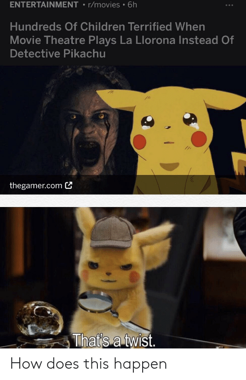 Children, Movies, and Pikachu: ENTERTAINMENT r/movies 6h  Hundreds Of Children Terrified When  Movie Theatre Plays La Llorona Instead Of  Detective Pikachu  thegamer.comビ  That's a twist How does this happen