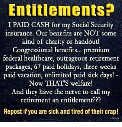 Memes, Vacation, and Outrageous: Entitlements?  I PAID CASH for my Social Security  insurance. Out benefits are NOT some  kind of charity or handout!  Congtessional benefits.. premium  federal healthcare, outrageous retirement  packages, 67 paid holidays, three weeks  paid vacation, unlimited paid sick days!  Now THATS welfare!  And they have the nerve to call my  retirement an entitlement???  Repost if you are sick and tired of their crap!  -Brick